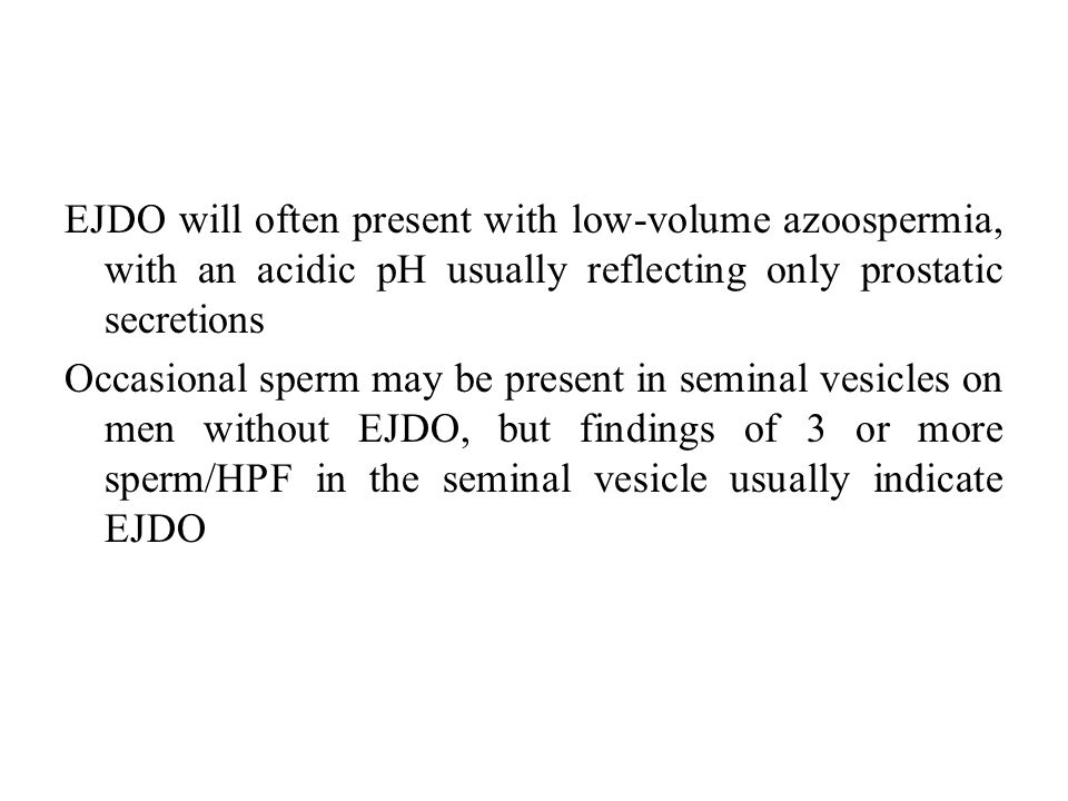 EJDO will often present with low-volume azoospermia, with an acidic pH usually reflecting only prostatic secretions Occasional sperm may be present in seminal vesicles on men without EJDO, but findings of 3 or more sperm/HPF in the seminal vesicle usually indicate EJDO