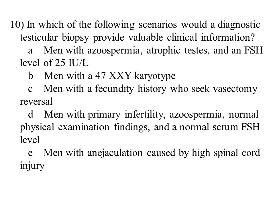 10) In which of the following scenarios would a diagnostic testicular biopsy provide valuable clinical information.
