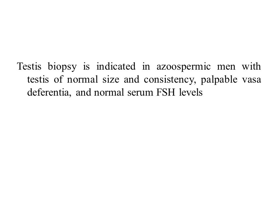 Testis biopsy is indicated in azoospermic men with testis of normal size and consistency, palpable vasa deferentia, and normal serum FSH levels