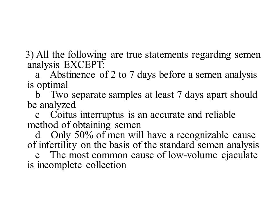 3) All the following are true statements regarding semen analysis EXCEPT: a Abstinence of 2 to 7 days before a semen analysis is optimal b Two separate samples at least 7 days apart should be analyzed c Coitus interruptus is an accurate and reliable method of obtaining semen d Only 50% of men will have a recognizable cause of infertility on the basis of the standard semen analysis e The most common cause of low-volume ejaculate is incomplete collection