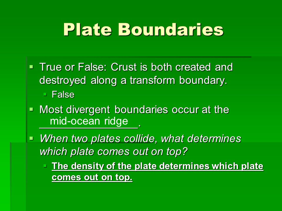 Plate Boundaries True or False: Crust is both created and destroyed along a transform boundary. False.