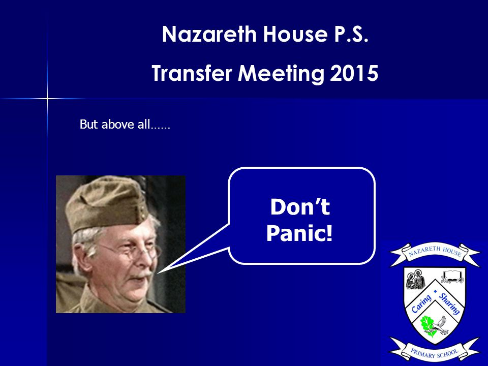 Nazareth House P.S. Transfer Meeting 2015 But above all…… Don't Panic!