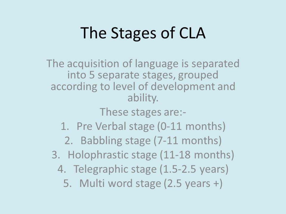 The Stages of CLA The acquisition of language is separated into 5 separate stages, grouped according to level of development and ability.