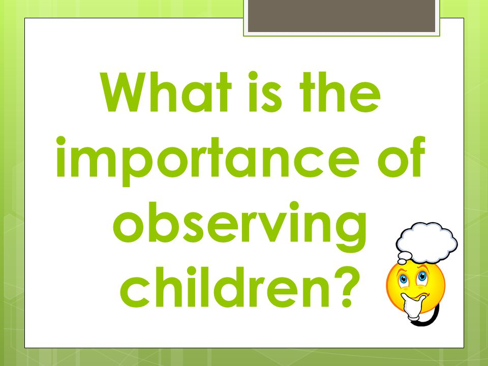 importance of observation research in childcare The most popular method of recording child observations is narrative recording,  or a  does not focus on all behaviors may overlook important behaviors 2.