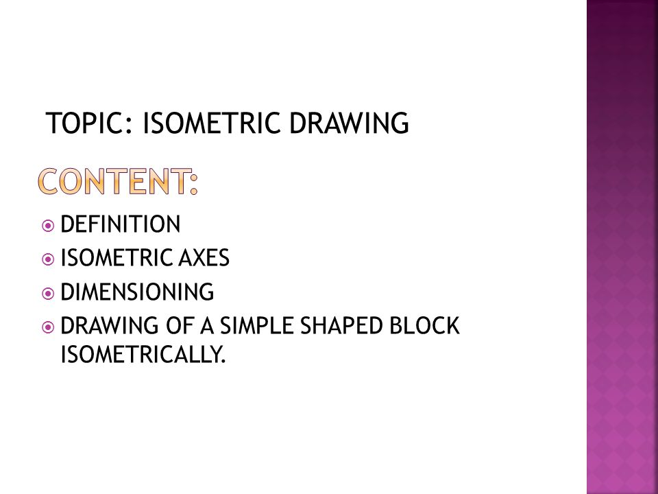 CONTENT: TOPIC: ISOMETRIC DRAWING DEFINITION ISOMETRIC AXES