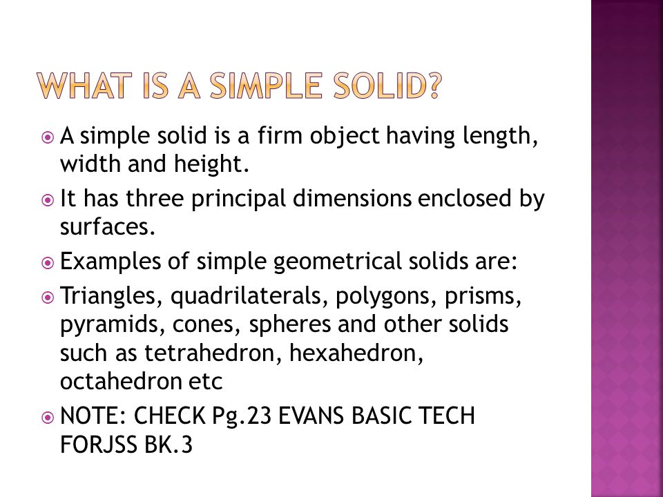 What is a simple solid A simple solid is a firm object having length, width and height. It has three principal dimensions enclosed by surfaces.