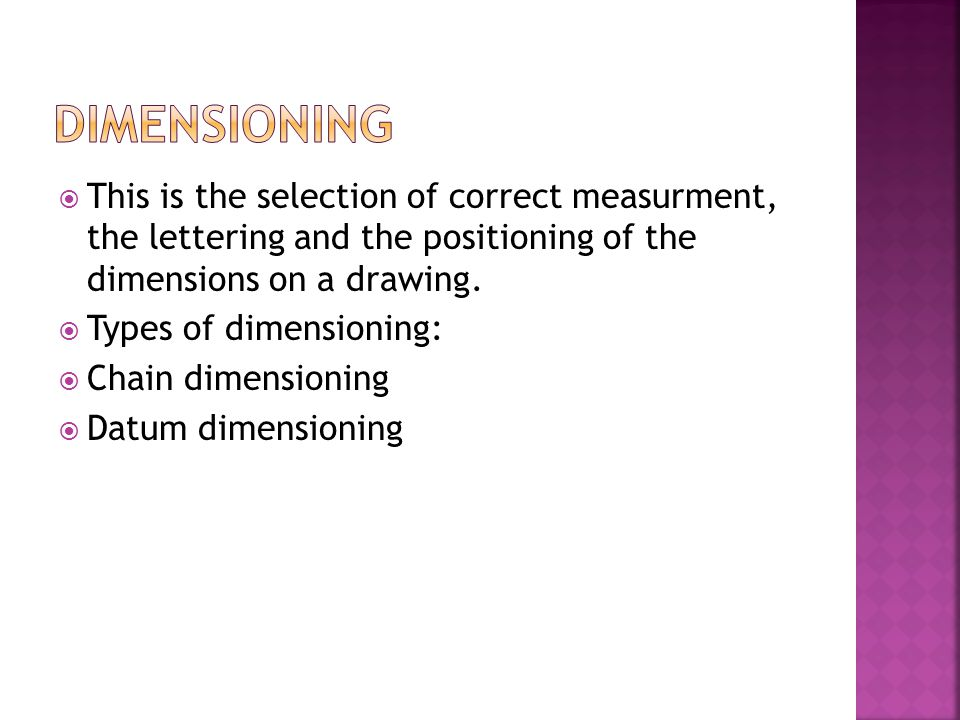 DIMENSIONING This is the selection of correct measurment, the lettering and the positioning of the dimensions on a drawing.