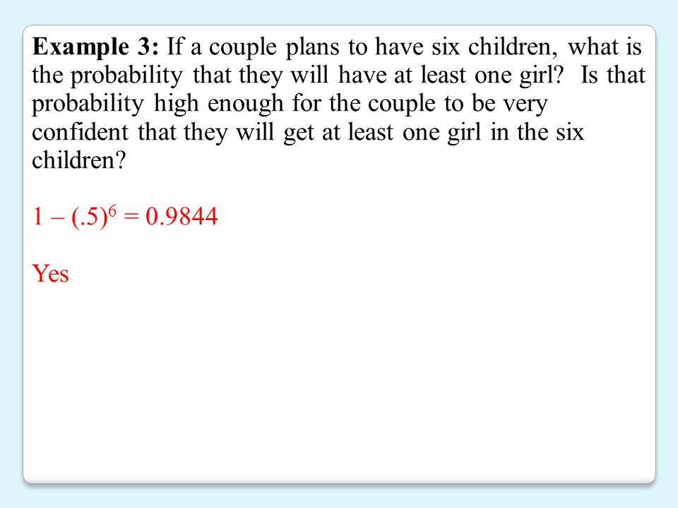 Example 3: If a couple plans to have six children, what is the probability that they will have at least one girl Is that probability high enough for the couple to be very confident that they will get at least one girl in the six children