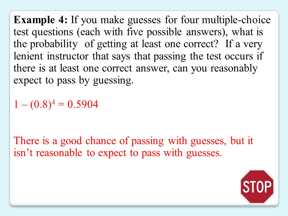 Example 4: If you make guesses for four multiple-choice test questions (each with five possible answers), what is the probability of getting at least one correct If a very lenient instructor that says that passing the test occurs if there is at least one correct answer, can you reasonably expect to pass by guessing.