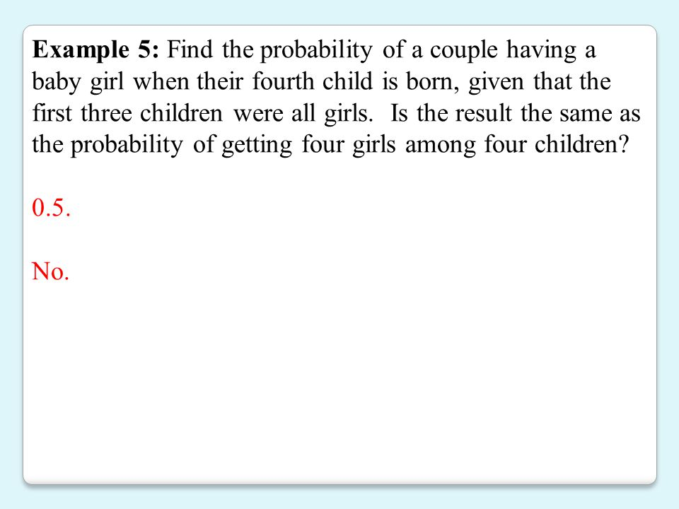 Example 5: Find the probability of a couple having a baby girl when their fourth child is born, given that the first three children were all girls. Is the result the same as the probability of getting four girls among four children