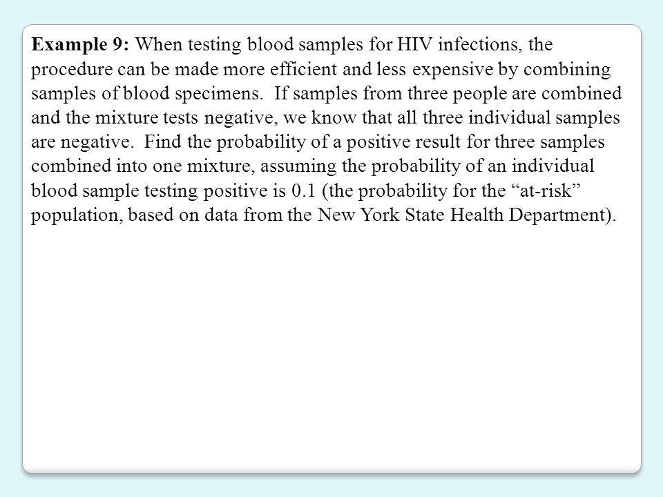 Example 9: When testing blood samples for HIV infections, the procedure can be made more efficient and less expensive by combining samples of blood specimens.