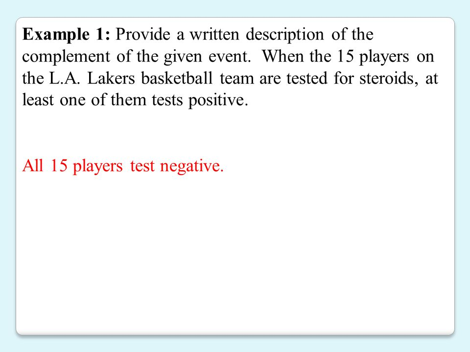 Example 1: Provide a written description of the complement of the given event. When the 15 players on the L.A. Lakers basketball team are tested for steroids, at least one of them tests positive.