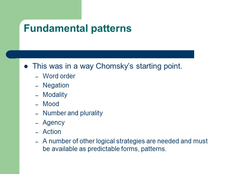 Fundamental patterns This was in a way Chomsky's starting point.