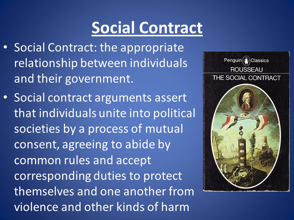Social Contract Social Contract: the appropriate relationship between individuals and their government.