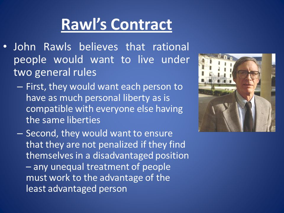 Rawl's Contract John Rawls believes that rational people would want to live under two general rules.