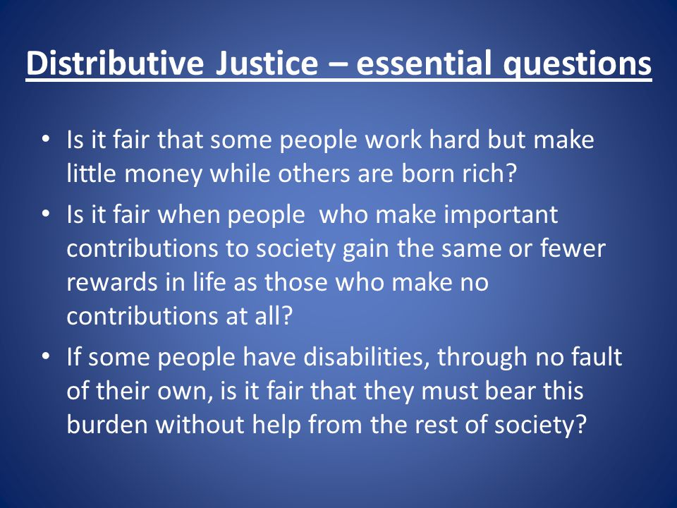 what is distributive justice An example of distributive justice would be a country that practices egalitarianism and mandates that all of the people living within their society should receive the same benefits and the same burdens in an equal amount in a sense, all countries and their governments are examples of distributive.
