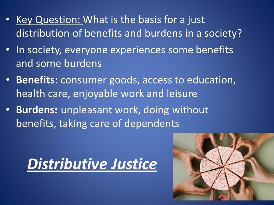 Key Question: What is the basis for a just distribution of benefits and burdens in a society