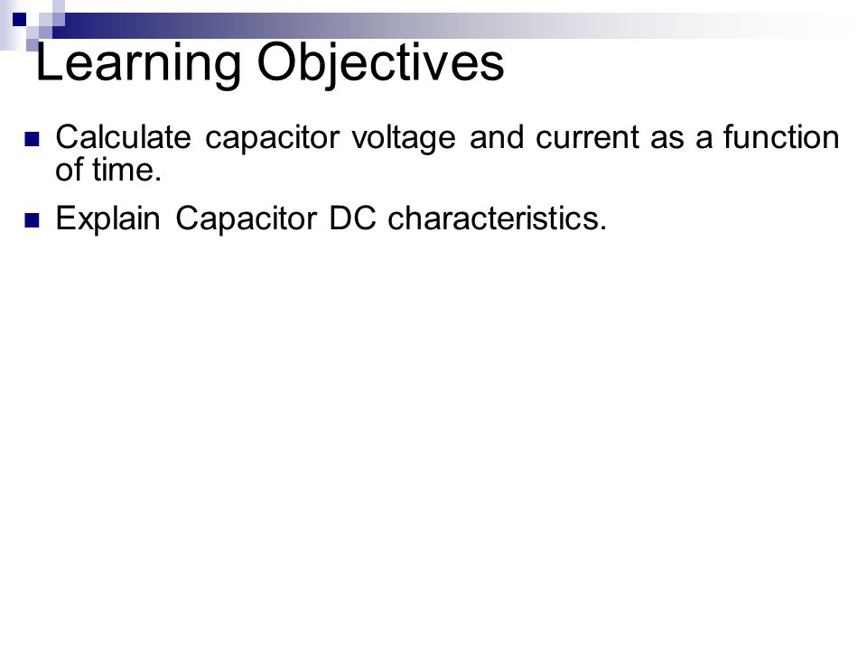 Learning Objectives Calculate capacitor voltage and current as a function of time.