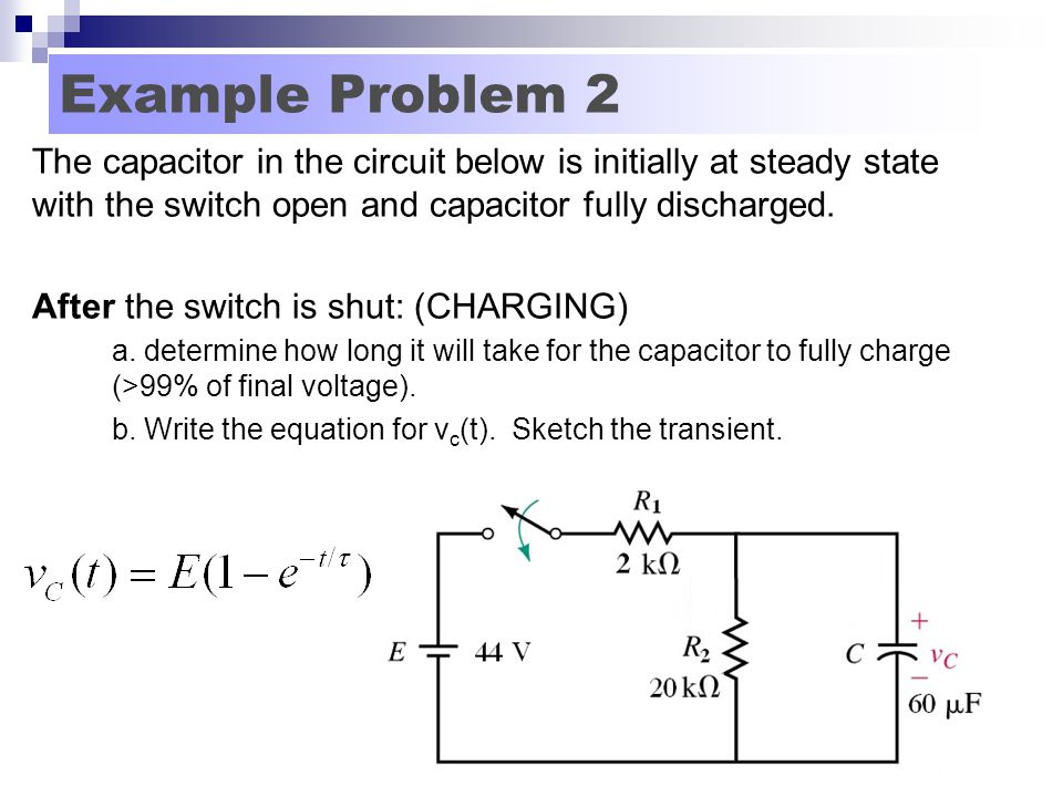 Example Problem 2 The capacitor in the circuit below is initially at steady state with the switch open and capacitor fully discharged.