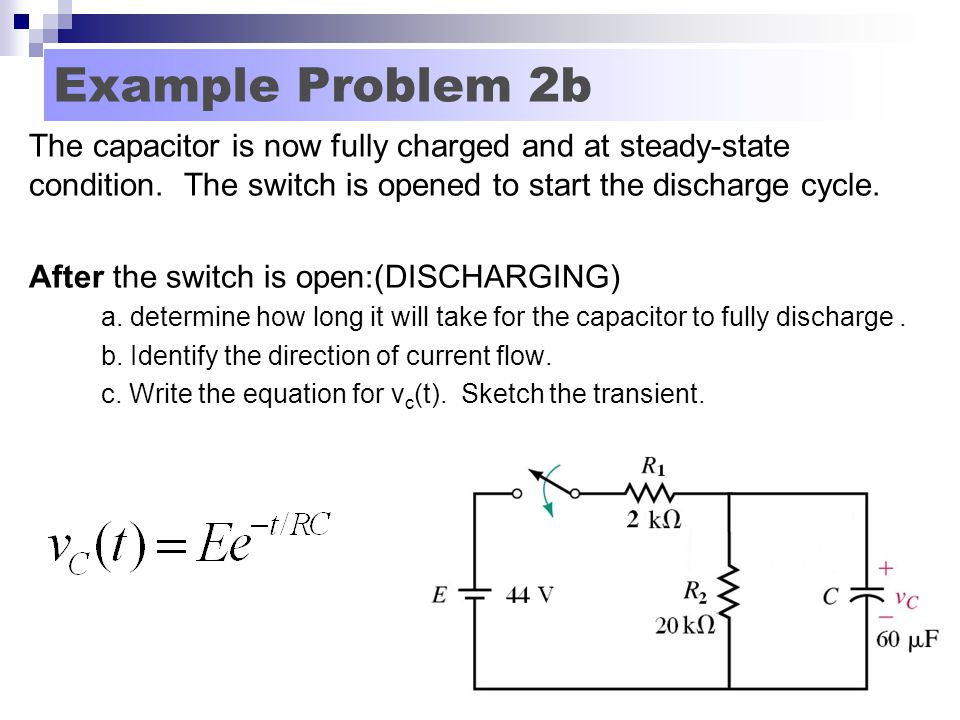 Example Problem 2b The capacitor is now fully charged and at steady-state condition. The switch is opened to start the discharge cycle.
