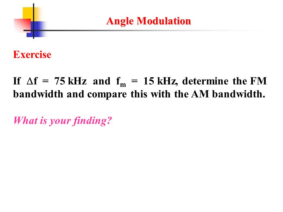 Angle Modulation Exercise. If f = 75 kHz and fm = 15 kHz, determine the FM. bandwidth and compare this with the AM bandwidth.