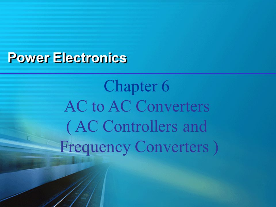 Power Electronics Chapter 6 AC to AC Converters ( AC Controllers and Frequency Converters )