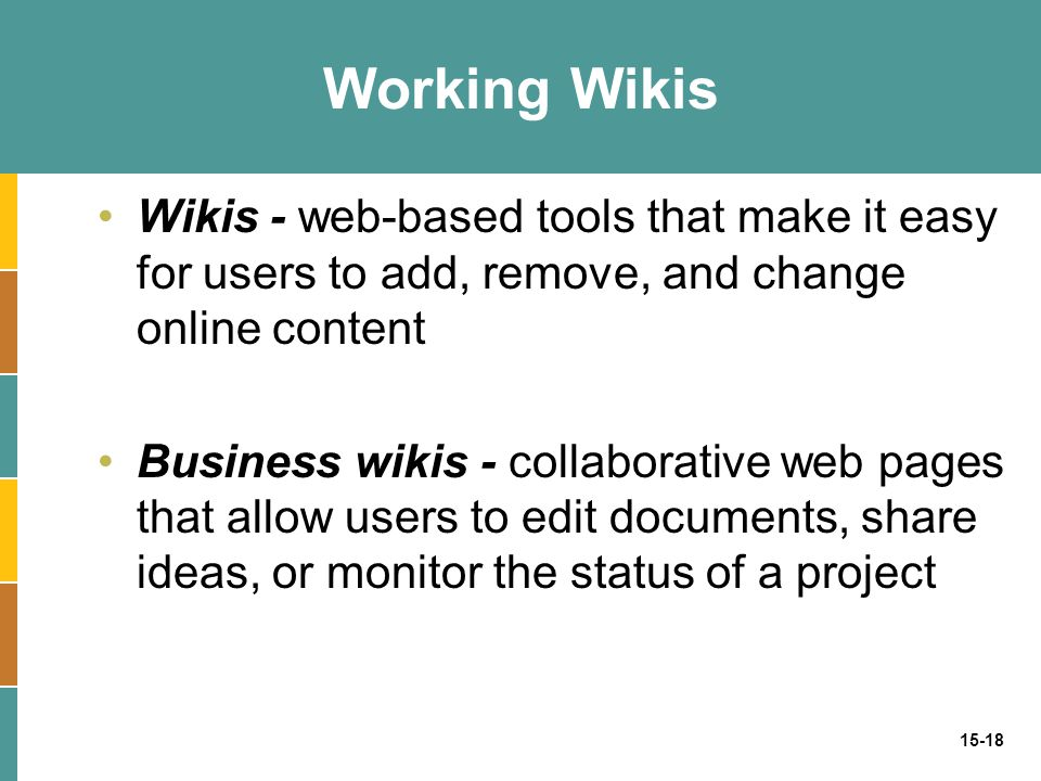 Working Wikis Wikis - web-based tools that make it easy for users to add, remove, and change online content.