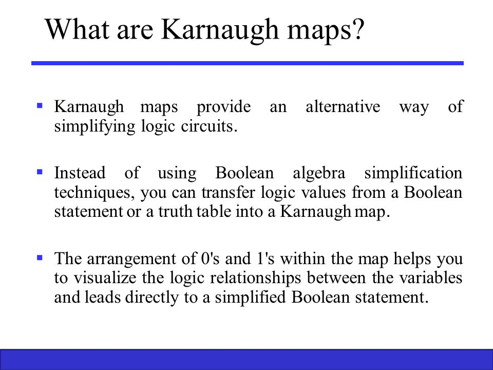 What are Karnaugh maps Karnaugh maps provide an alternative way of simplifying logic circuits.