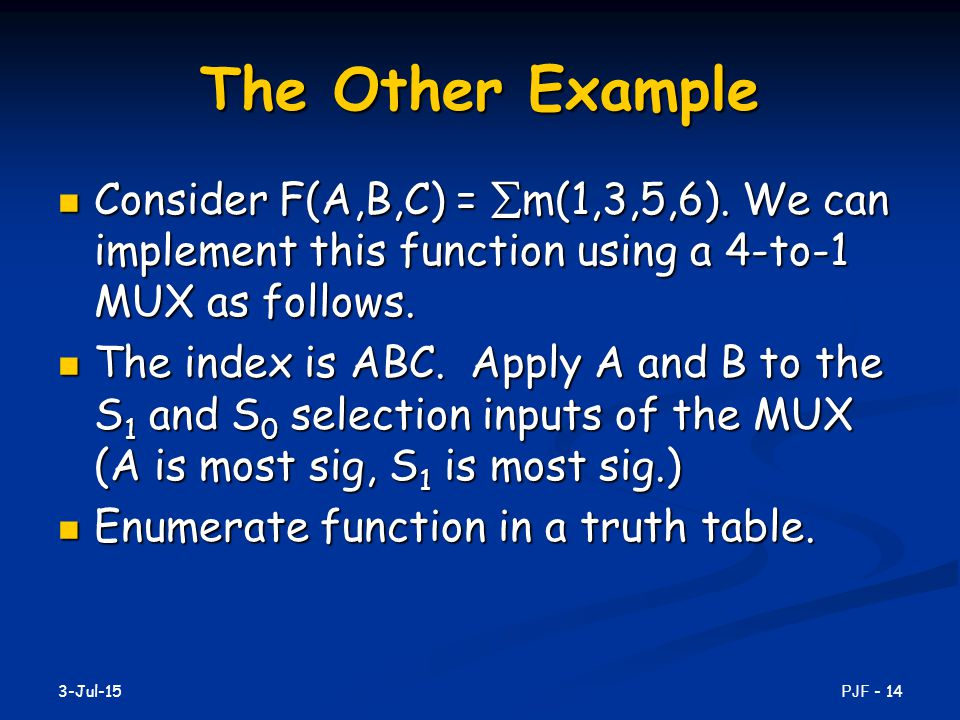 The Other Example Consider F(A,B,C) = m(1,3,5,6). We can implement this function using a 4-to-1 MUX as follows.