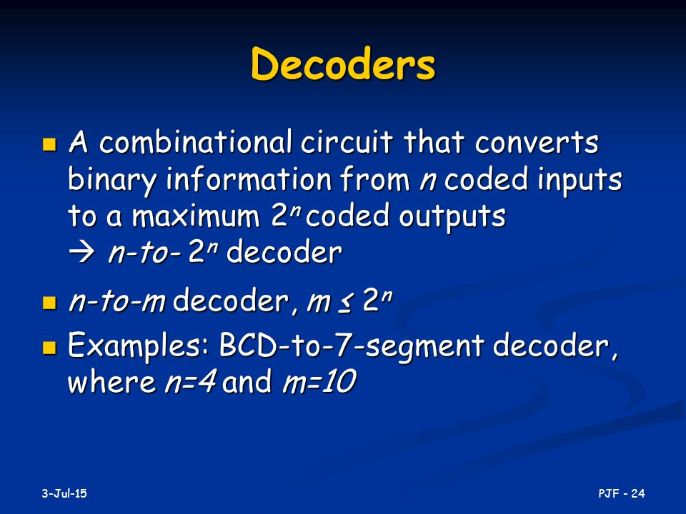 Decoders A combinational circuit that converts binary information from n coded inputs to a maximum 2n coded outputs  n-to- 2n decoder.