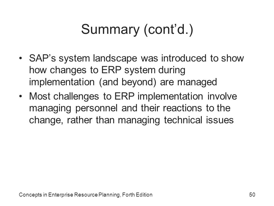 Summary (cont'd.) SAP's system landscape was introduced to show how changes to ERP system during implementation (and beyond) are managed.