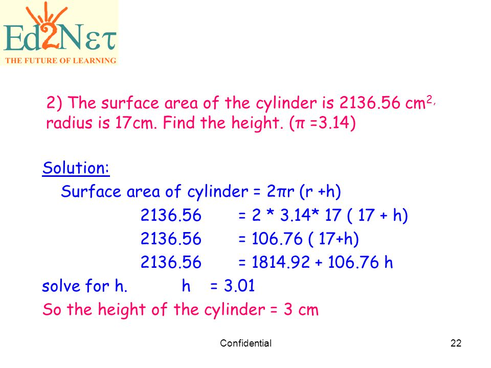 Surface area of cylinder = 2πr (r +h) = 2 * 3.14* 17 ( 17 + h)