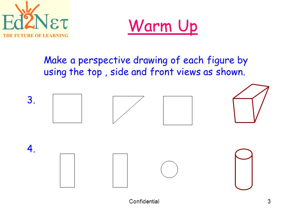 Warm Up Make a perspective drawing of each figure by using the top , side and front views as shown.