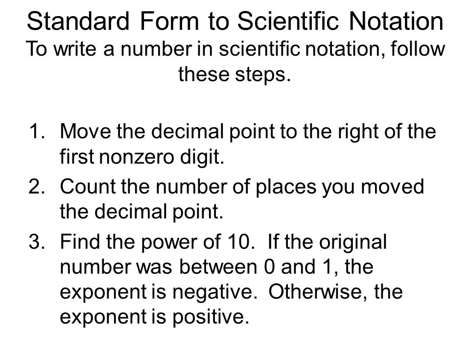 how do you write in scientific notation To change a number from scientific notation to standard form, move the decimal point to the left (if the exponent of ten is a negative number), or to the right (if the exponent is positive.