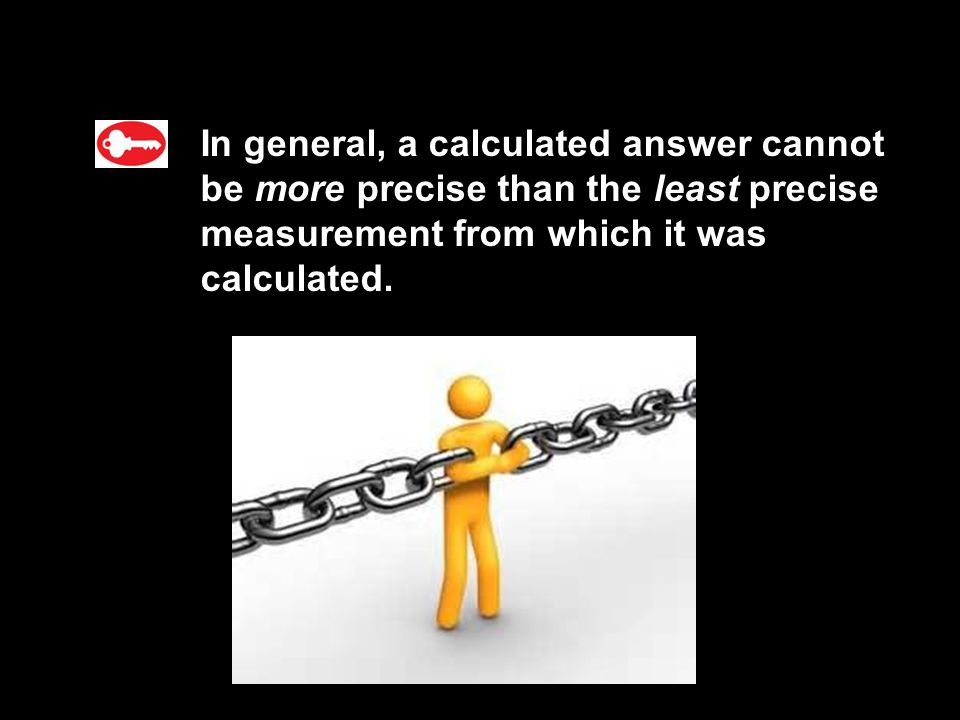 3.1 In general, a calculated answer cannot be more precise than the least precise measurement from which it was calculated.
