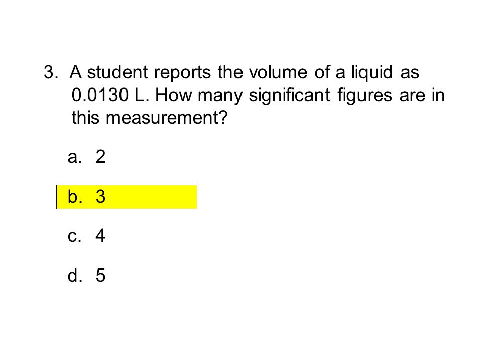 3.1 Section Quiz 3. A student reports the volume of a liquid as L. How many significant figures are in this measurement