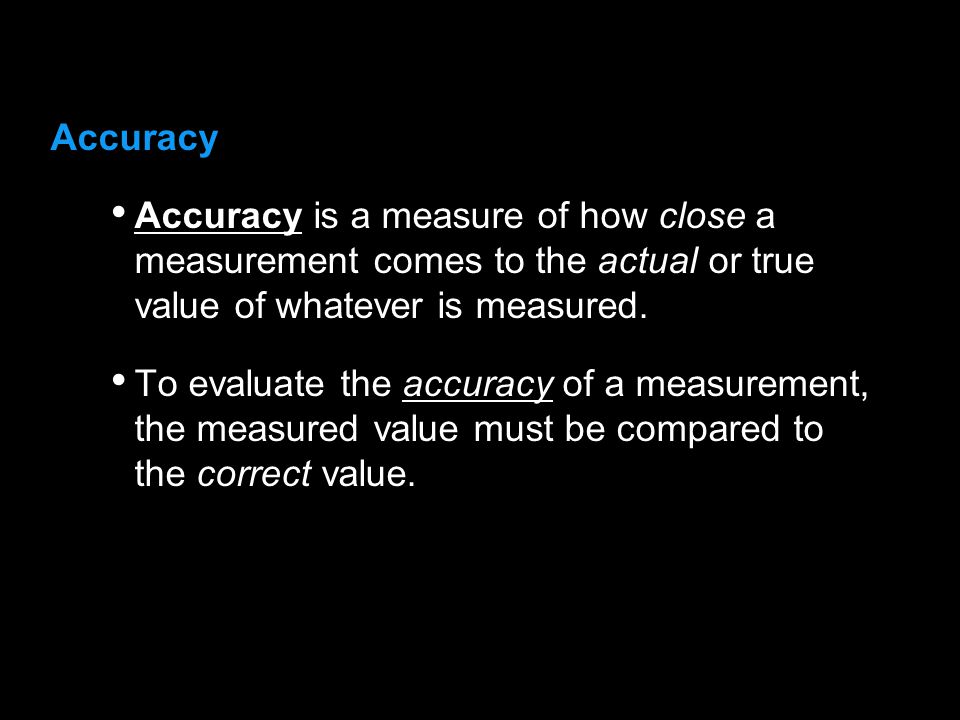 3.1 Accuracy. Accuracy is a measure of how close a measurement comes to the actual or true value of whatever is measured.