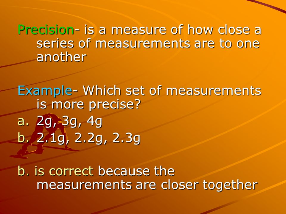 Precision- is a measure of how close a series of measurements are to one another