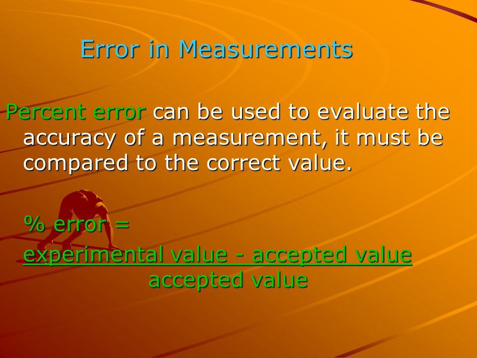 Error in Measurements Percent error can be used to evaluate the accuracy of a measurement, it must be compared to the correct value.