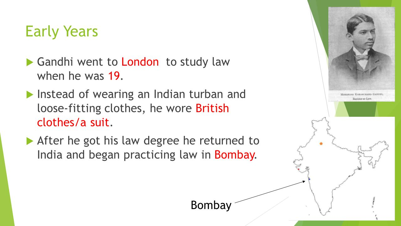 Early Years Gandhi went to London to study law when he was 19.