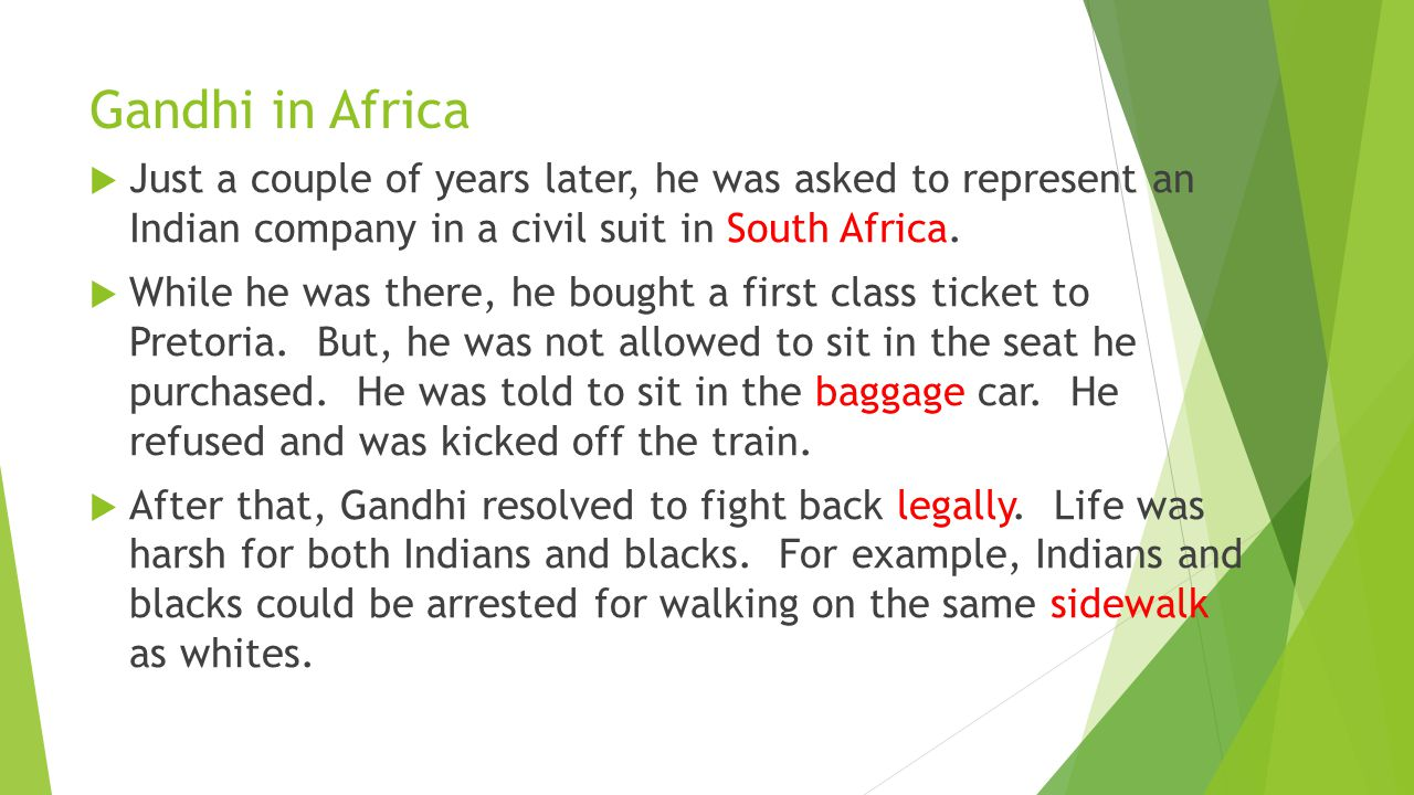 Gandhi in Africa Just a couple of years later, he was asked to represent an Indian company in a civil suit in South Africa.