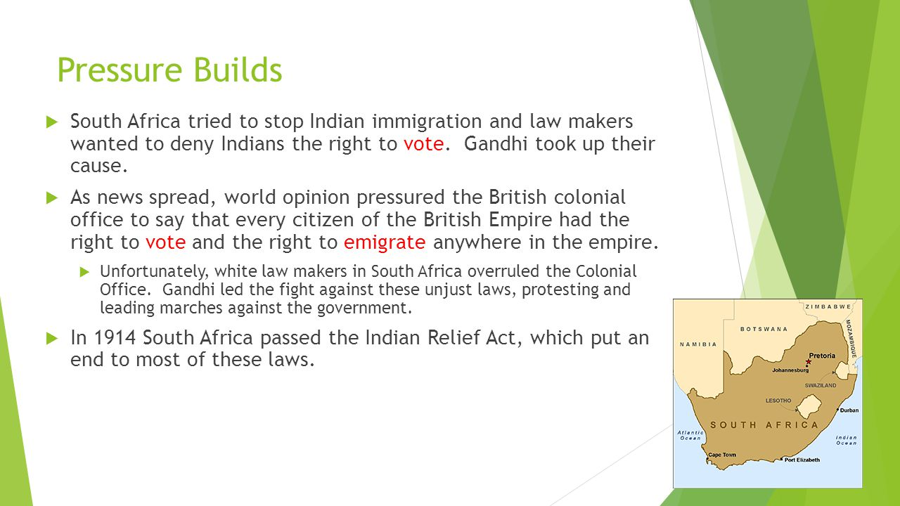 Pressure Builds South Africa tried to stop Indian immigration and law makers wanted to deny Indians the right to vote. Gandhi took up their cause.