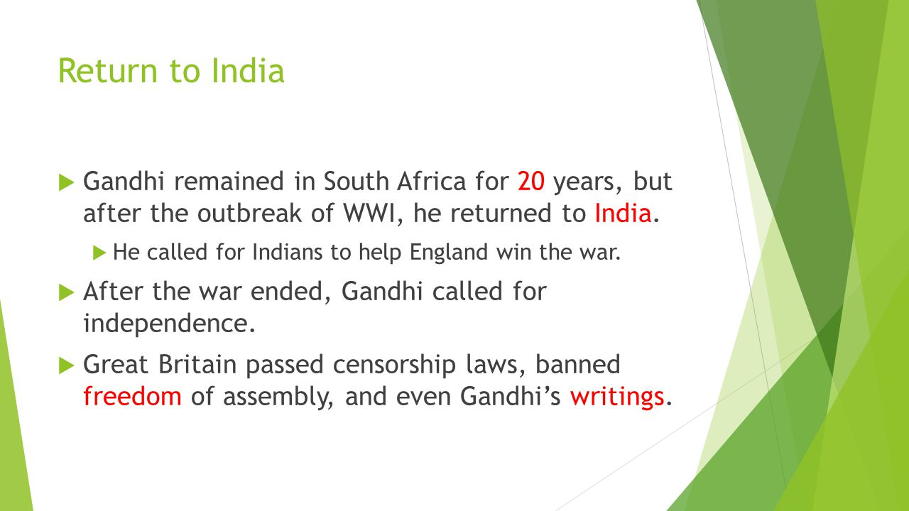 Return to India Gandhi remained in South Africa for 20 years, but after the outbreak of WWI, he returned to India.