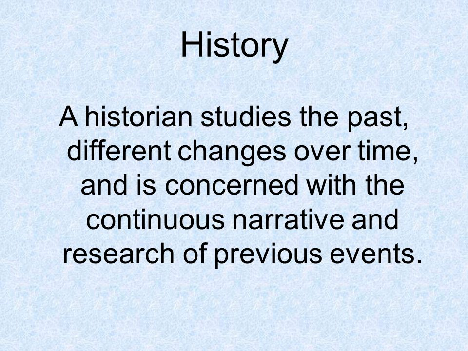 History A historian studies the past, different changes over time, and is concerned with the continuous narrative and research of previous events.