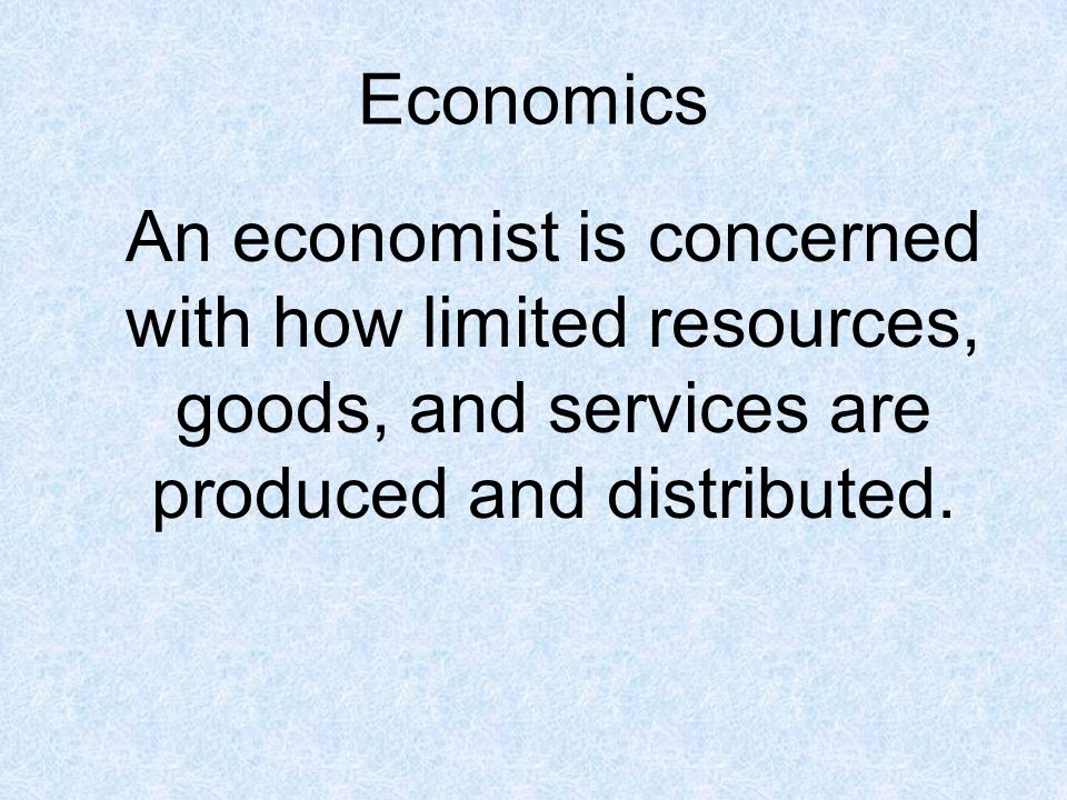 Economics An economist is concerned with how limited resources, goods, and services are produced and distributed.