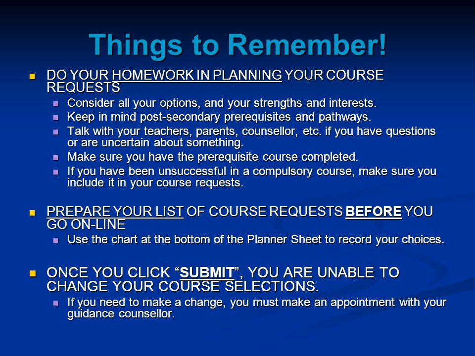 Things to Remember! DO YOUR HOMEWORK IN PLANNING YOUR COURSE REQUESTS. Consider all your options, and your strengths and interests.