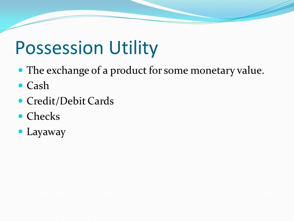 Possession Utility The exchange of a product for some monetary value.