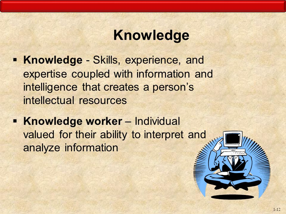 Knowledge Knowledge - Skills, experience, and expertise coupled with information and intelligence that creates a person's intellectual resources.