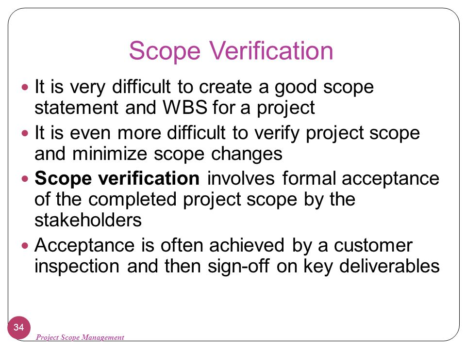 Scope Verification It is very difficult to create a good scope statement and WBS for a project.