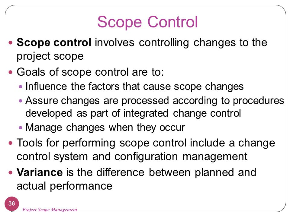 Scope Control Scope control involves controlling changes to the project scope. Goals of scope control are to: